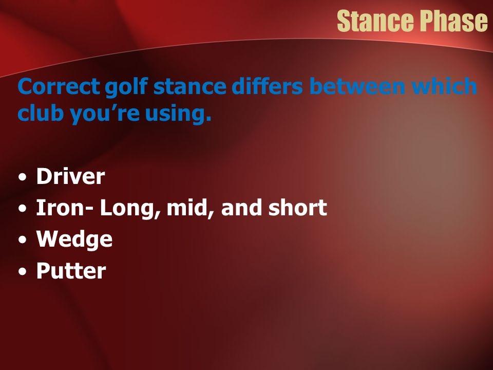 Correct golf stance differs between which club you're using. Driver Iron- Long, mid, and short Wedge Putter