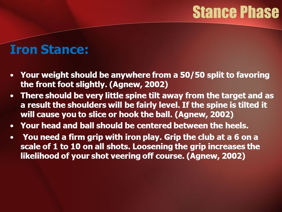 Stance Phase Iron Stance: Your weight should be anywhere from a 50/50 split to favoring the front foot slightly. (Agnew, 2002) There should be very li