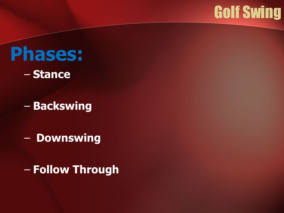 Golf Swing Phases: –Stance –Backswing – Downswing –Follow Through
