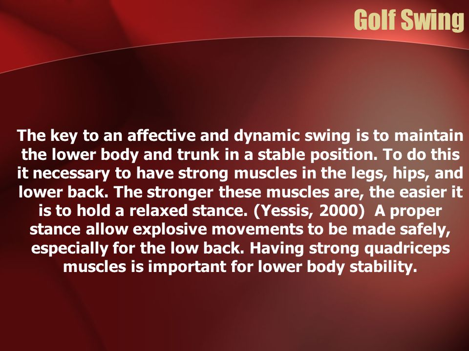 Golf Swing The key to an affective and dynamic swing is to maintain the lower body and trunk in a stable position. To do this it necessary to have str