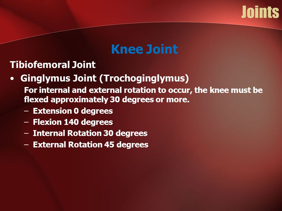 Joints Knee Joint Tibiofemoral Joint Ginglymus Joint (Trochoginglymus) For internal and external rotation to occur, the knee must be flexed approximat
