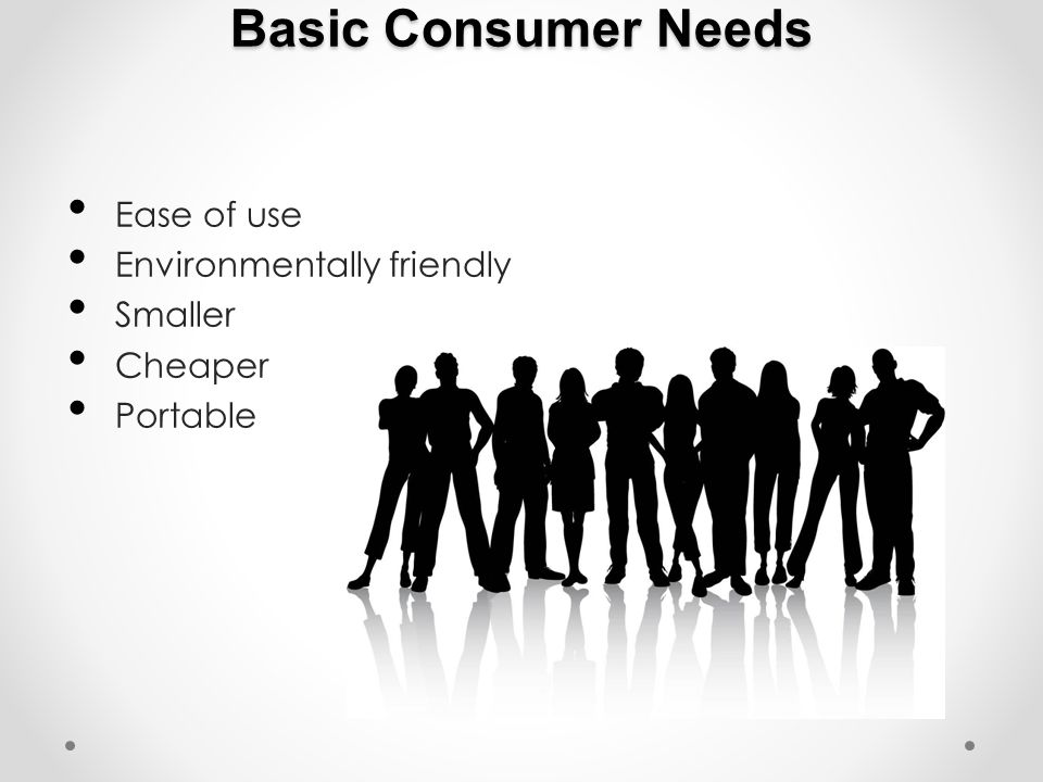 Basic Consumer Needs Ease of use Environmentally friendly Smaller Cheaper Portable