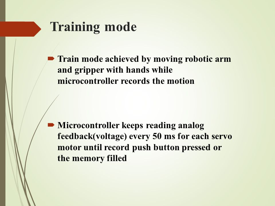 Training mode  Train mode achieved by moving robotic arm and gripper with hands while microcontroller records the motion  Microcontroller keeps reading analog feedback(voltage) every 50 ms for each servo motor until record push button pressed or the memory filled