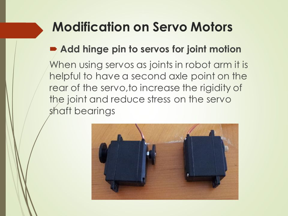 Modification on Servo Motors  Add hinge pin to servos for joint motion When using servos as joints in robot arm it is helpful to have a second axle point on the rear of the servo,to increase the rigidity of the joint and reduce stress on the servo shaft bearings