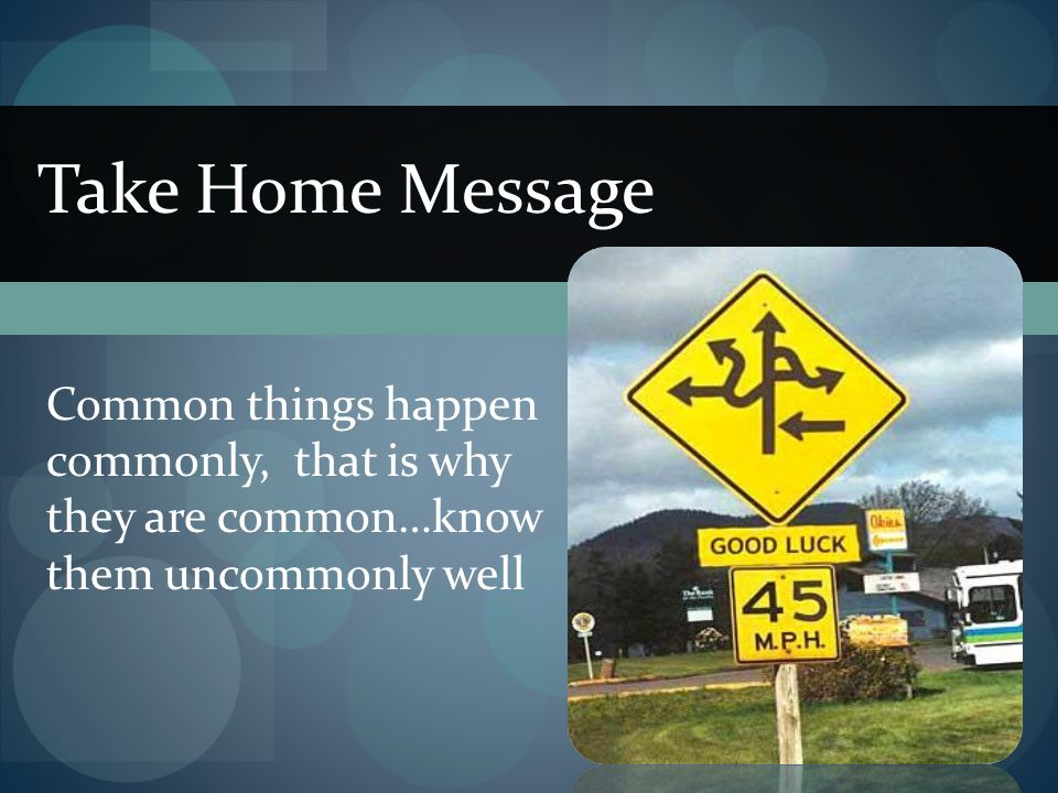 Take Home Message Common things happen commonly, that is why they are common…know them uncommonly well