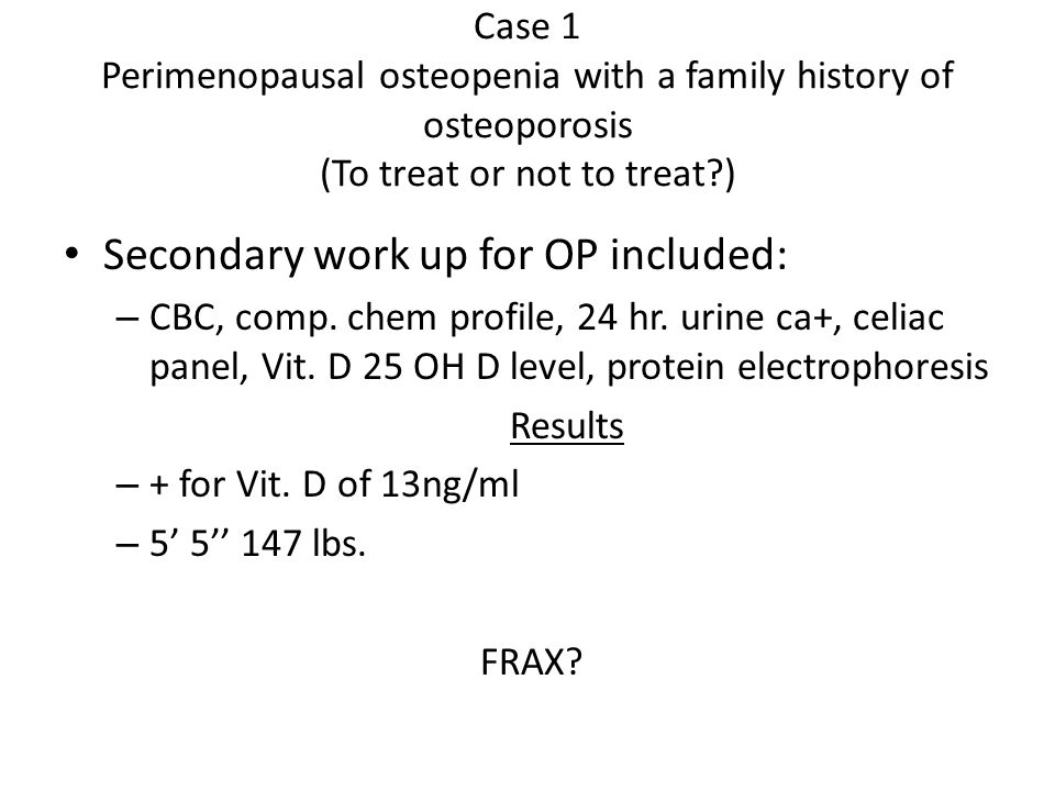 Case 1 Perimenopausal osteopenia with a family history of osteoporosis (To treat or not to treat ) Secondary work up for OP included: – CBC, comp.