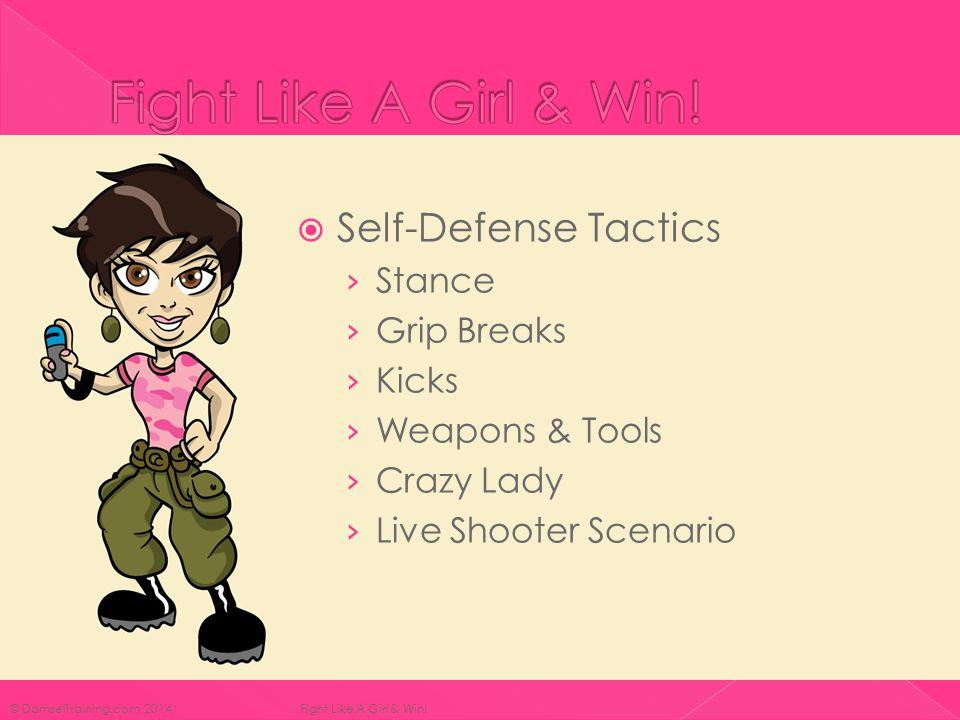  Self-Defense Tactics › Stance › Grip Breaks › Kicks › Weapons & Tools › Crazy Lady › Live Shooter Scenario © DamselTraining.com 2014 Fight Like A Girl & Win!