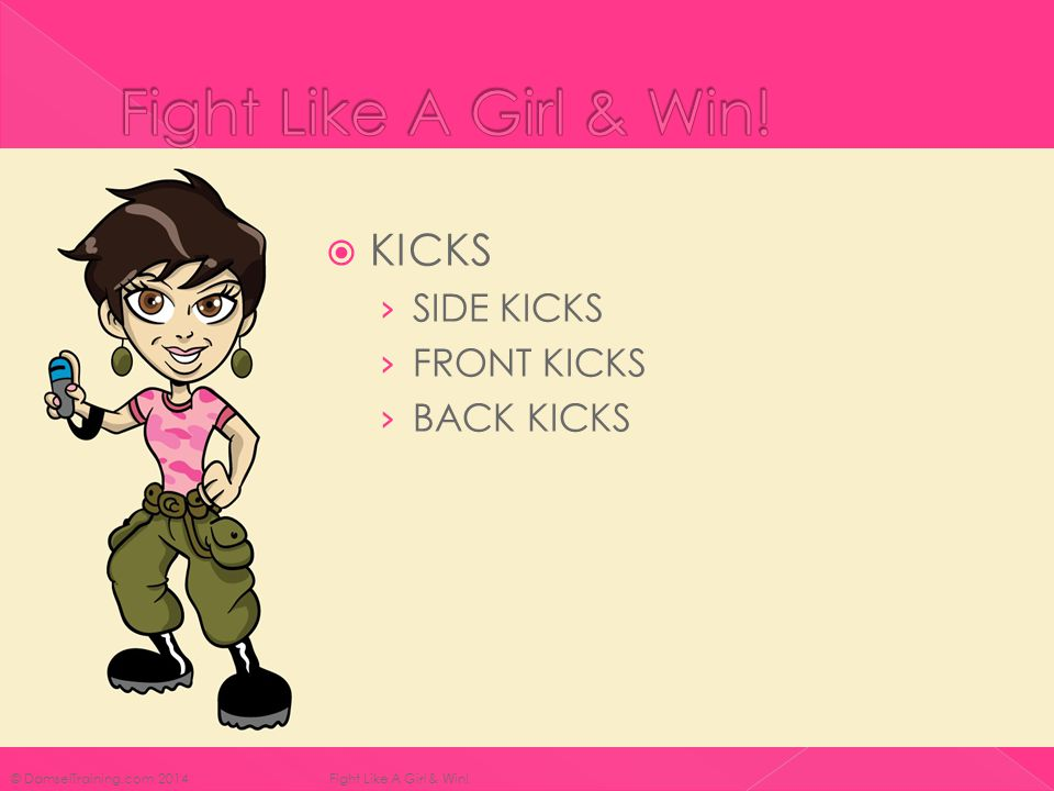  KICKS › SIDE KICKS › FRONT KICKS › BACK KICKS © DamselTraining.com 2014 Fight Like A Girl & Win!