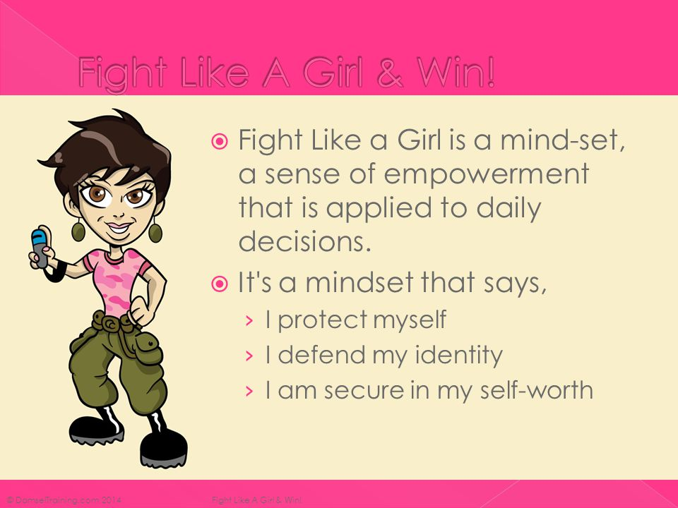  Fight Like a Girl is a mind-set, a sense of empowerment that is applied to daily decisions.