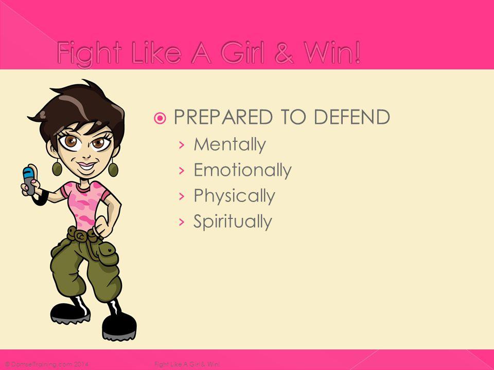  PREPARED TO DEFEND › Mentally › Emotionally › Physically › Spiritually © DamselTraining.com 2014 Fight Like A Girl & Win!