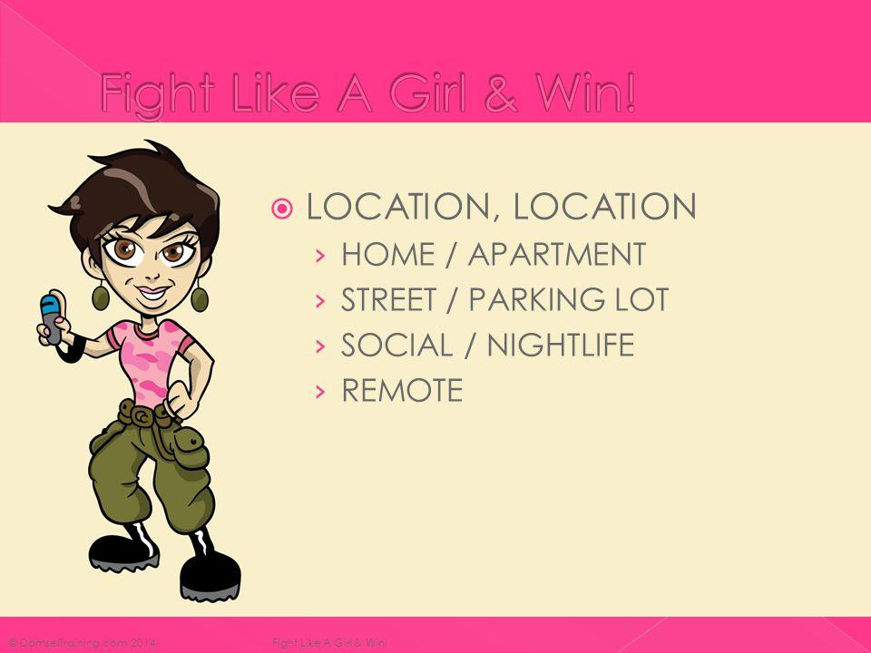  LOCATION, LOCATION › HOME / APARTMENT › STREET / PARKING LOT › SOCIAL / NIGHTLIFE › REMOTE © DamselTraining.com 2014 Fight Like A Girl & Win!
