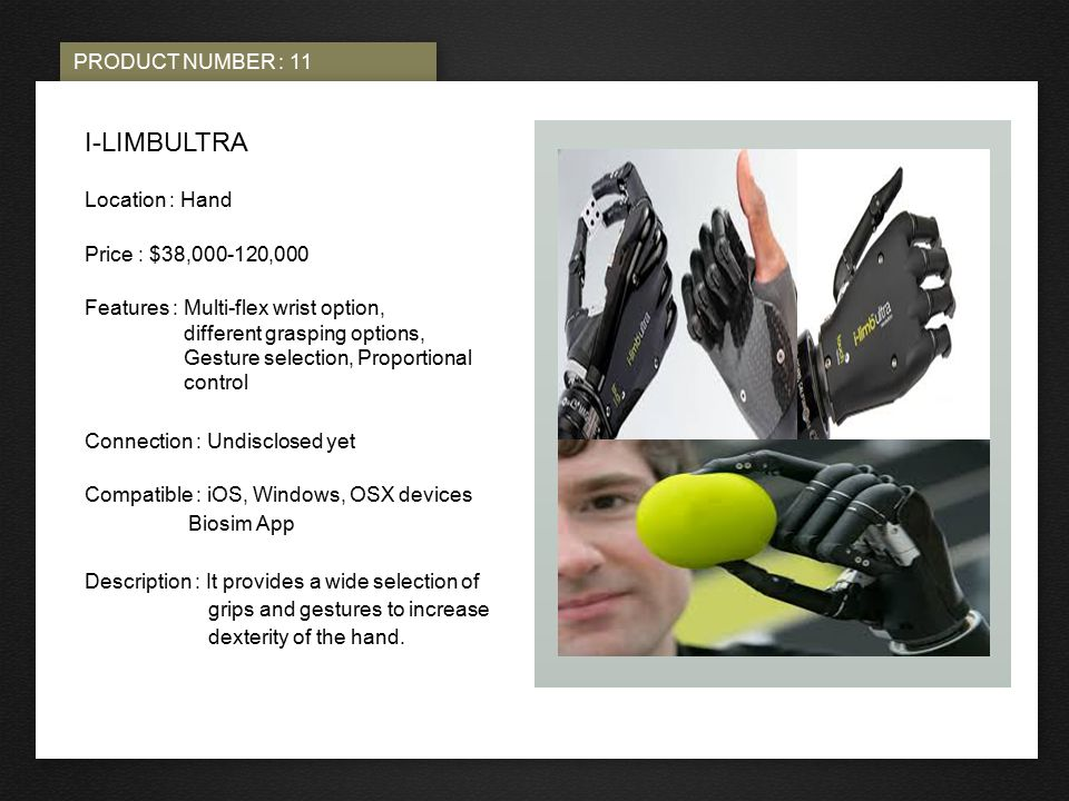 PRODUCT NUMBER : 11 PHOTO HERE I-LIMBULTRA Location : Hand Price : $38,000-120,000 Features : Multi-flex wrist option, different grasping options, Gesture selection, Proportional control Connection : Undisclosed yet Compatible : iOS, Windows, OSX devices Biosim App Description : It provides a wide selection of grips and gestures to increase dexterity of the hand.