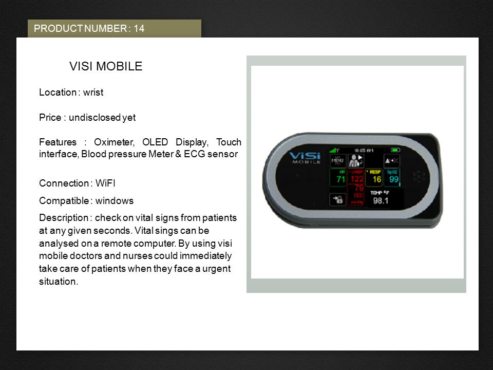 PRODUCT NUMBER : 14 PHOTO HERE VISI MOBILE Location : wrist Price : undisclosed yet Features : Oximeter, OLED Display, Touch interface, Blood pressure Meter & ECG sensor Connection : WiFI Compatible : windows Description : check on vital signs from patients at any given seconds.