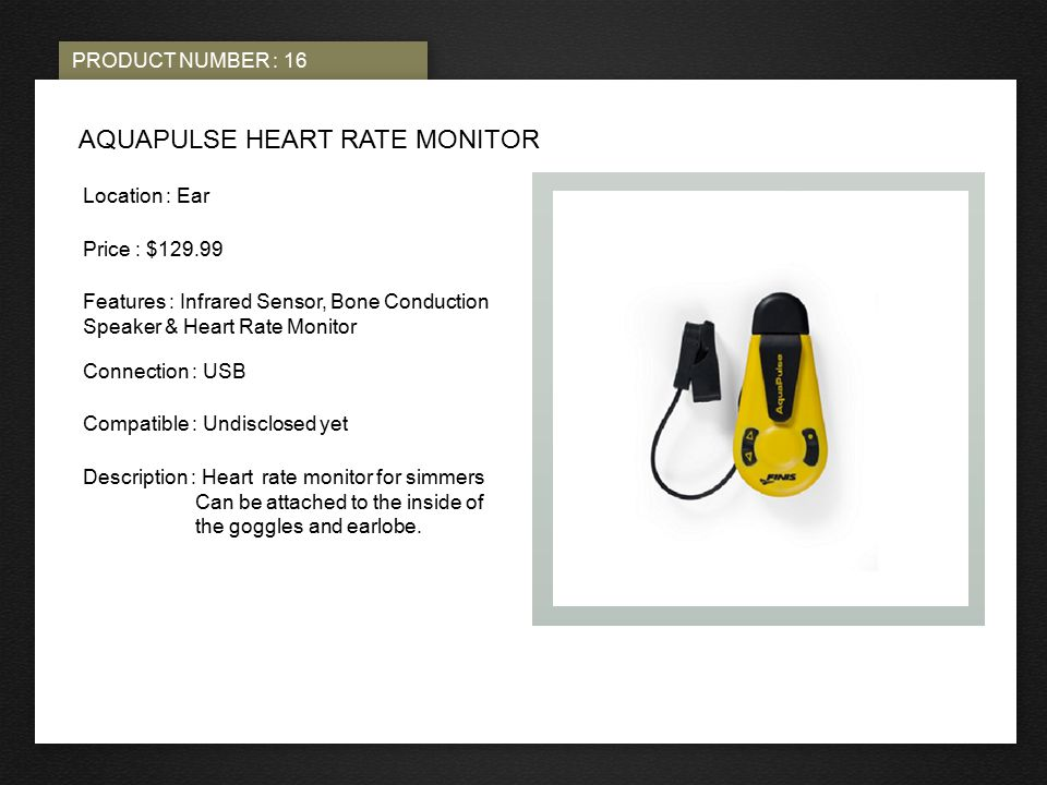 PRODUCT NUMBER : 16 PHOTO HERE AQUAPULSE HEART RATE MONITOR Location : Ear Price : $129.99 Features : Infrared Sensor, Bone Conduction Speaker & Heart Rate Monitor Connection : USB Compatible : Undisclosed yet Description : Heart rate monitor for simmers Can be attached to the inside of the goggles and earlobe.