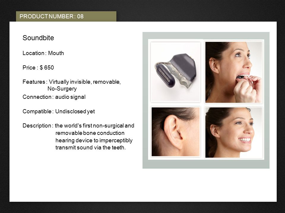 PRODUCT NUMBER : 08 PHOTO HERE Soundbite Location : Mouth Price : $ 650 Features : Virtually invisible, removable, No-Surgery Connection : audio signal Compatible : Undisclosed yet Description : the world s first non ‑ surgical and removable bone conduction hearing device to imperceptibly transmit sound via the teeth.