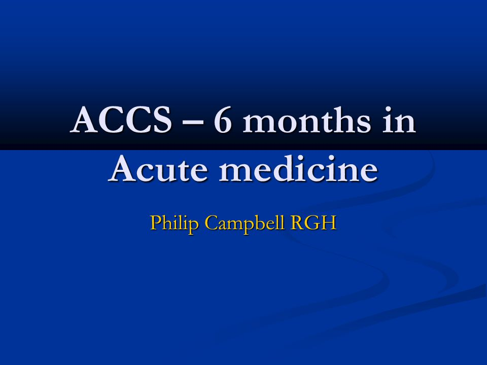 ACCS – 6 months in Acute medicine Philip Campbell RGH