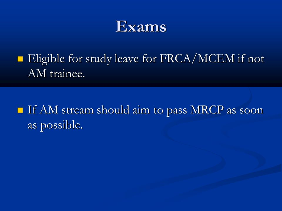 Exams Eligible for study leave for FRCA/MCEM if not AM trainee.