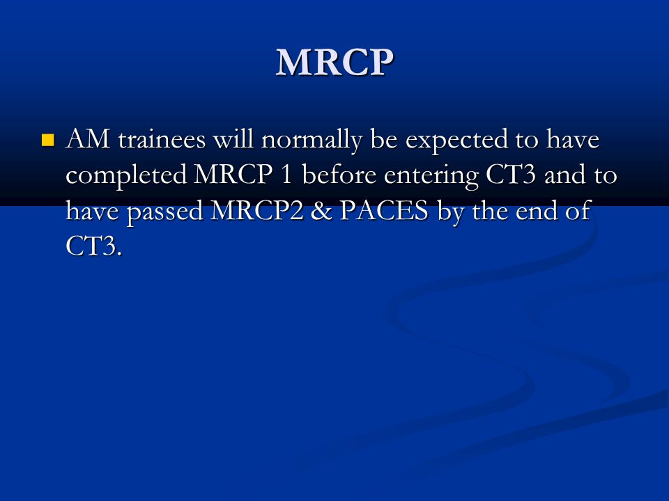 MRCP AM trainees will normally be expected to have completed MRCP 1 before entering CT3 and to have passed MRCP2 & PACES by the end of CT3.