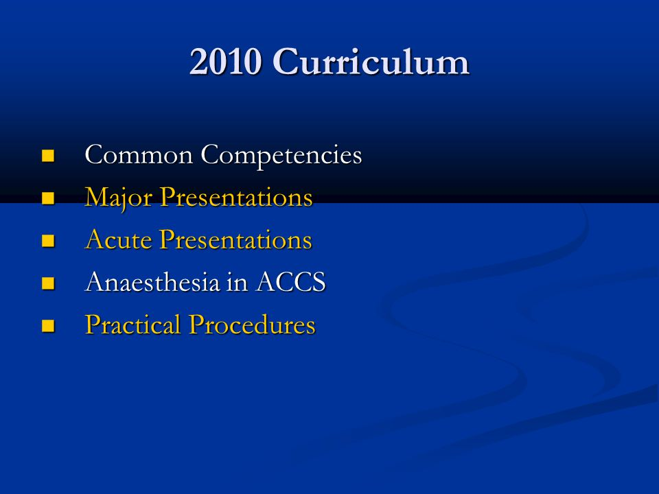 2010 Curriculum Common Competencies Common Competencies Major Presentations Major Presentations Acute Presentations Acute Presentations Anaesthesia in ACCS Anaesthesia in ACCS Practical Procedures Practical Procedures