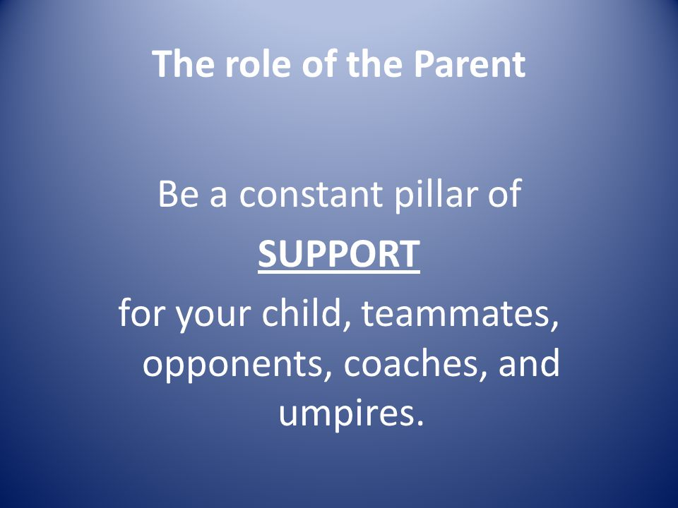 The role of the Parent Be a constant pillar of SUPPORT for your child, teammates, opponents, coaches, and umpires.