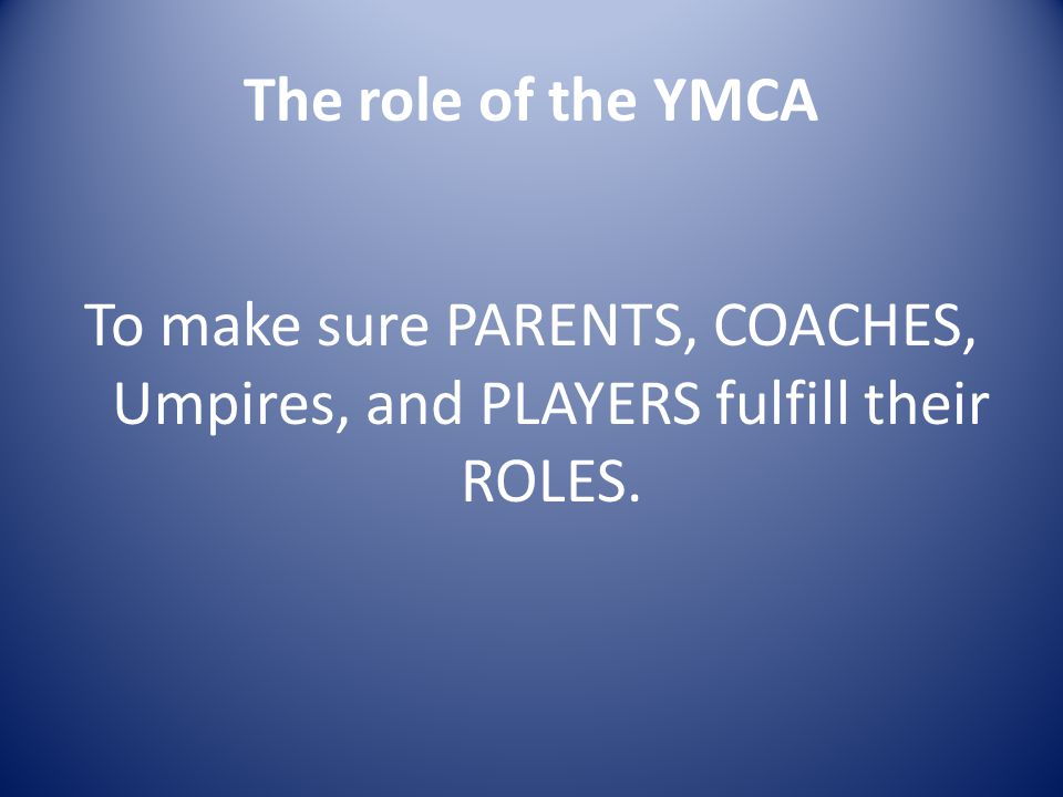 The role of the YMCA To make sure PARENTS, COACHES, Umpires, and PLAYERS fulfill their ROLES.