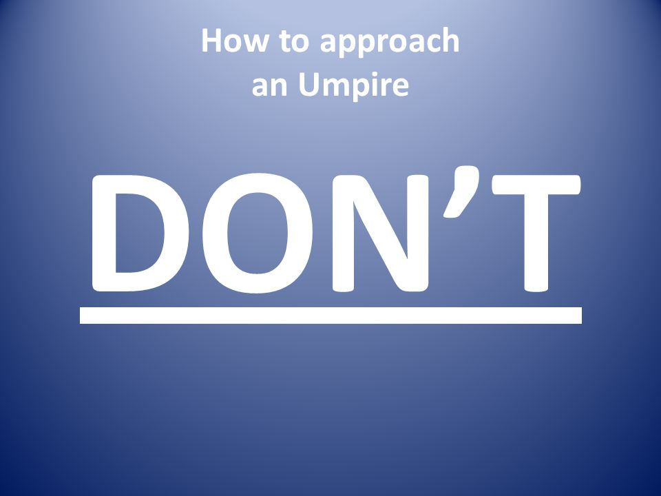 How to approach an Umpire DON'T