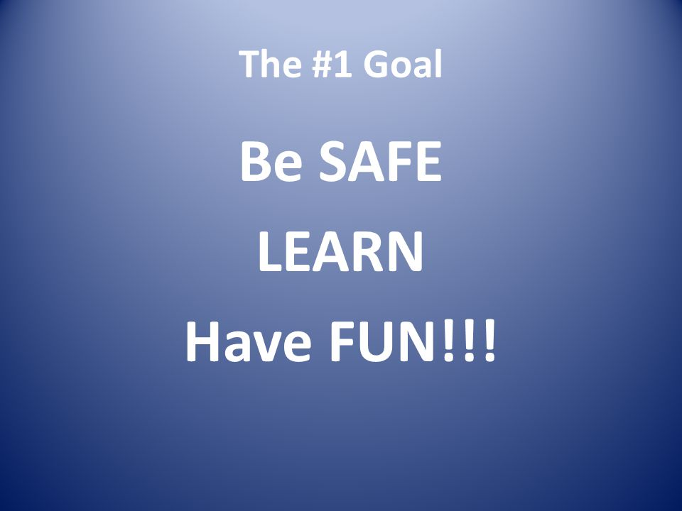 The #1 Goal Be SAFE LEARN Have FUN!!!