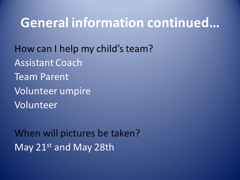 General information continued… How can I help my child's team? Assistant Coach Team Parent Volunteer umpire Volunteer When will pictures be taken? May