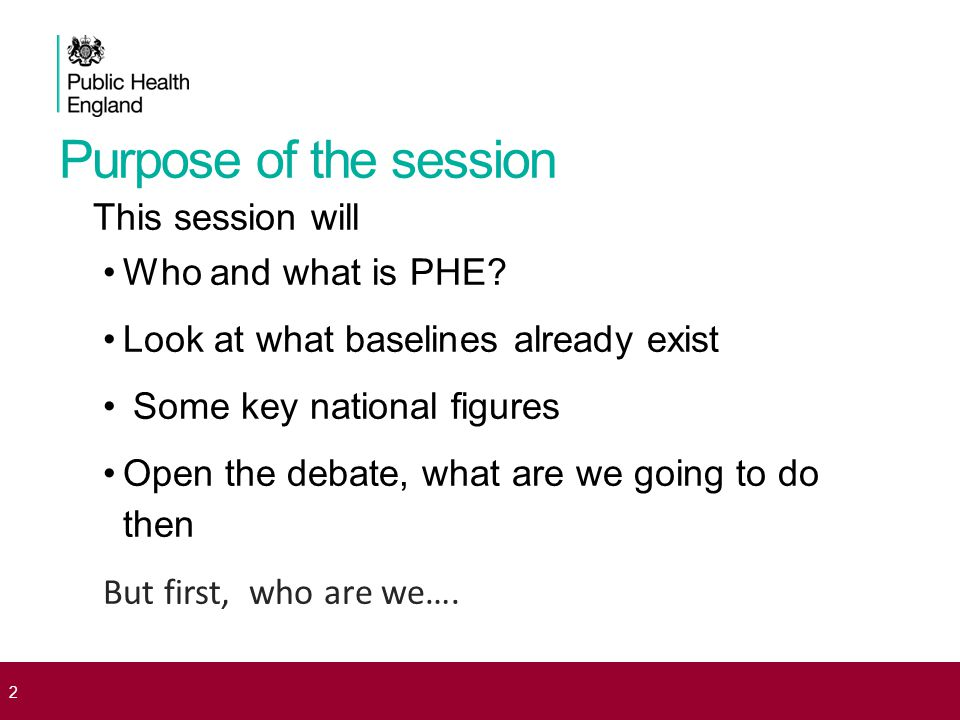 Purpose of the session This session will Who and what is PHE.