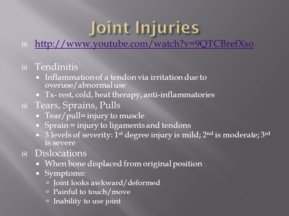  http://www.youtube.com/watch v=9QTCBrefXso http://www.youtube.com/watch v=9QTCBrefXso  Tendinitis  Inflammation of a tendon via irritation due to overuse/abnormal use  Tx- rest, cold, heat therapy, anti-inflammatories  Tears, Sprains, Pulls  Tear/pull= injury to muscle  Sprain = injury to ligaments and tendons  3 levels of severity: 1 st degree injury is mild; 2 nd is moderate; 3 rd is severe  Dislocations  When bone displaced from original position  Symptoms:  Joint looks awkward/deformed  Painful to touch/move  Inability to use joint