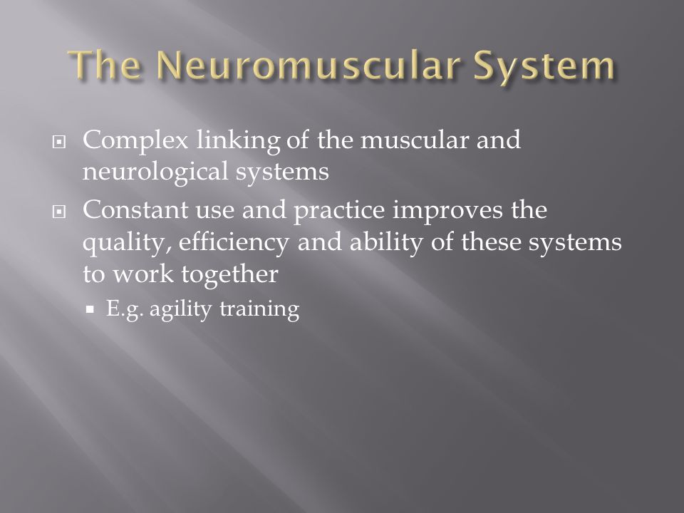  Complex linking of the muscular and neurological systems  Constant use and practice improves the quality, efficiency and ability of these systems to work together  E.g.