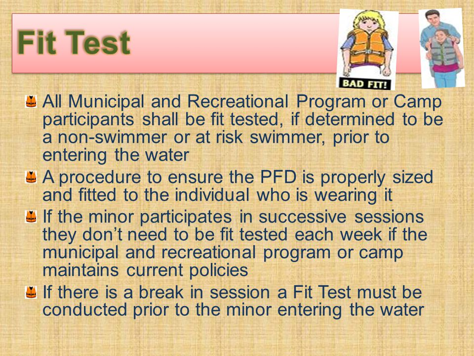 All Municipal and Recreational Program or Camp participants shall be fit tested, if determined to be a non-swimmer or at risk swimmer, prior to entering the water A procedure to ensure the PFD is properly sized and fitted to the individual who is wearing it If the minor participates in successive sessions they don't need to be fit tested each week if the municipal and recreational program or camp maintains current policies If there is a break in session a Fit Test must be conducted prior to the minor entering the water