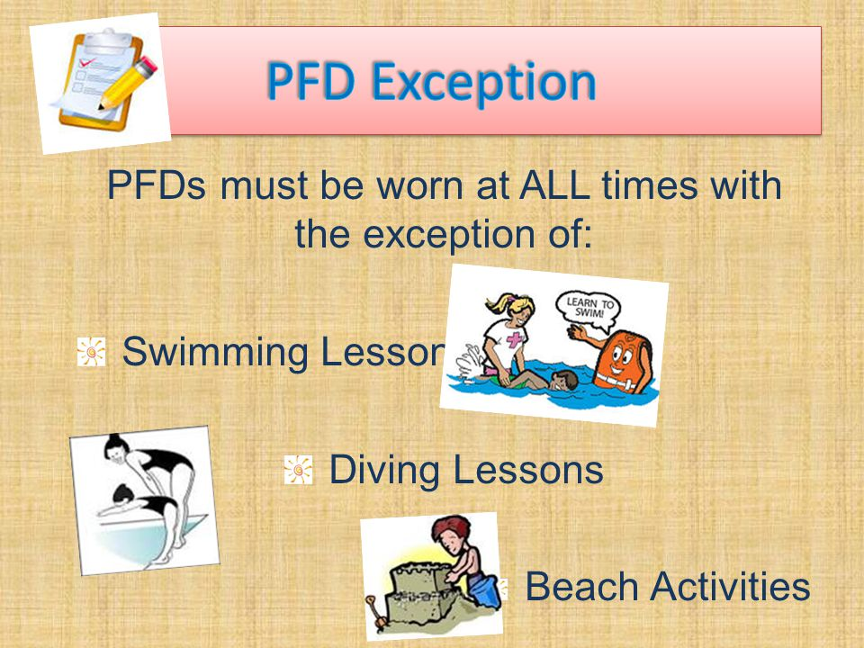 PFDs must be worn at ALL times with the exception of: Swimming Lessons Diving Lessons Beach Activities
