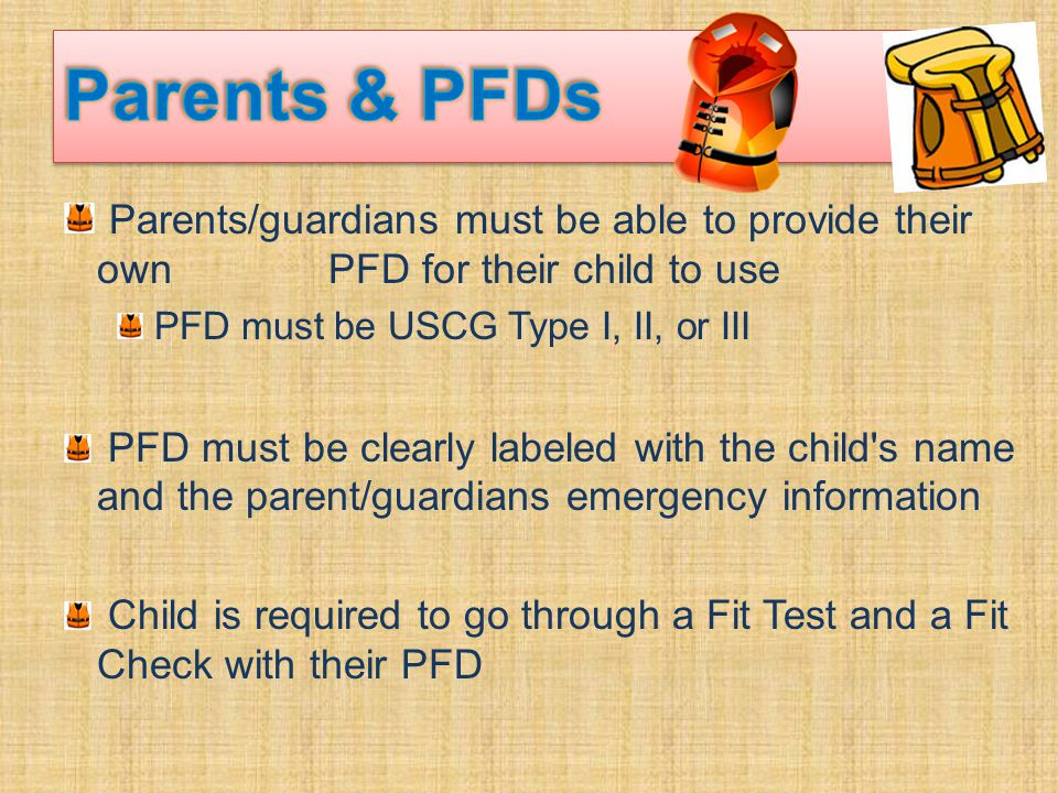 Parents/guardians must be able to provide their own PFD for their child to use PFD must be USCG Type I, II, or III PFD must be clearly labeled with the child s name and the parent/guardians emergency information Child is required to go through a Fit Test and a Fit Check with their PFD