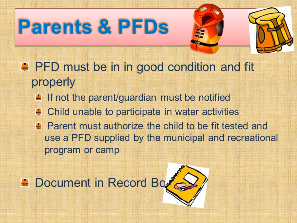 PFD must be in in good condition and fit properly If not the parent/guardian must be notified Child unable to participate in water activities Parent must authorize the child to be fit tested and use a PFD supplied by the municipal and recreational program or camp Document in Record Book