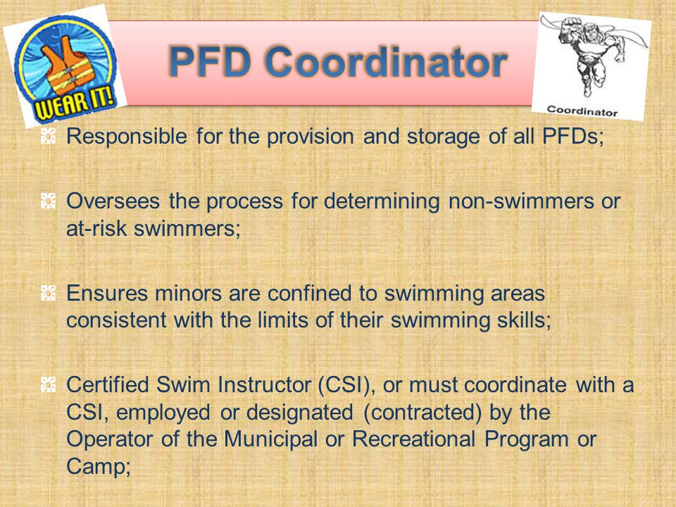 Responsible for the provision and storage of all PFDs; Oversees the process for determining non-swimmers or at-risk swimmers; Ensures minors are confined to swimming areas consistent with the limits of their swimming skills; Certified Swim Instructor (CSI), or must coordinate with a CSI, employed or designated (contracted) by the Operator of the Municipal or Recreational Program or Camp;