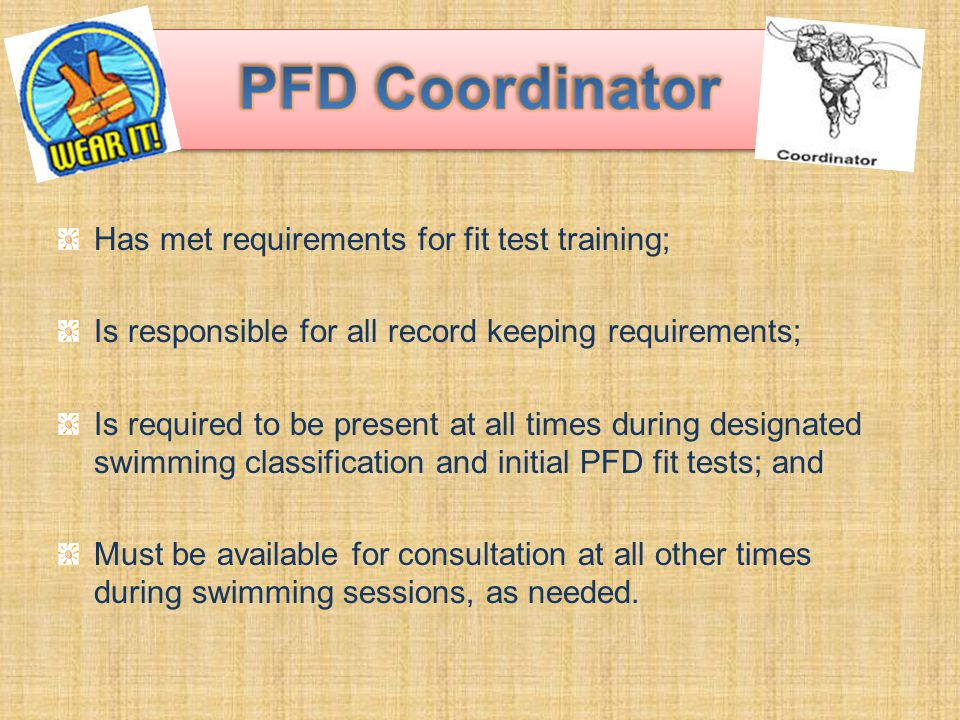 Has met requirements for fit test training; Is responsible for all record keeping requirements; Is required to be present at all times during designated swimming classification and initial PFD fit tests; and Must be available for consultation at all other times during swimming sessions, as needed.