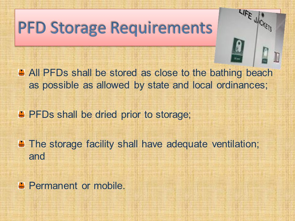 All PFDs shall be stored as close to the bathing beach as possible as allowed by state and local ordinances; PFDs shall be dried prior to storage; The storage facility shall have adequate ventilation; and Permanent or mobile.
