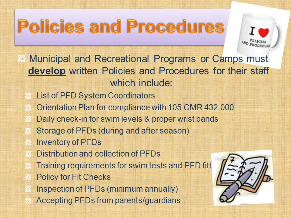 Municipal and Recreational Programs or Camps must develop written Policies and Procedures for their staff which include: List of PFD System Coordinators Orientation Plan for compliance with 105 CMR 432.000 Daily check-in for swim levels & proper wrist bands Storage of PFDs (during and after season) Inventory of PFDs Distribution and collection of PFDs Training requirements for swim tests and PFD fitting Policy for Fit Checks Inspection of PFDs (minimum annually) Accepting PFDs from parents/guardians