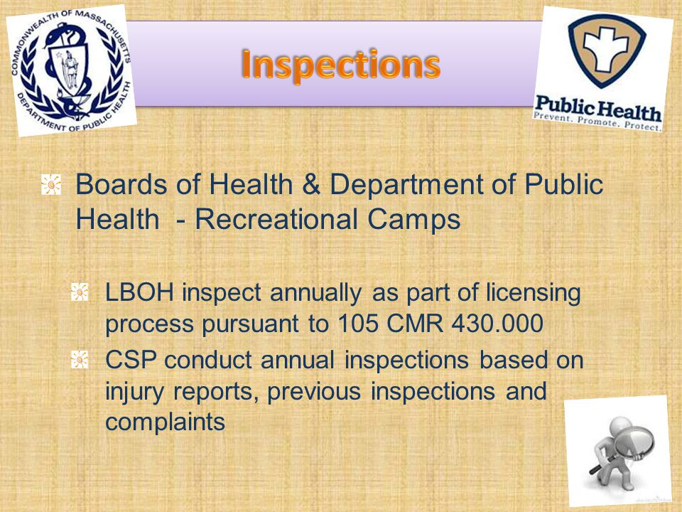Boards of Health & Department of Public Health - Recreational Camps LBOH inspect annually as part of licensing process pursuant to 105 CMR 430.000 CSP conduct annual inspections based on injury reports, previous inspections and complaints