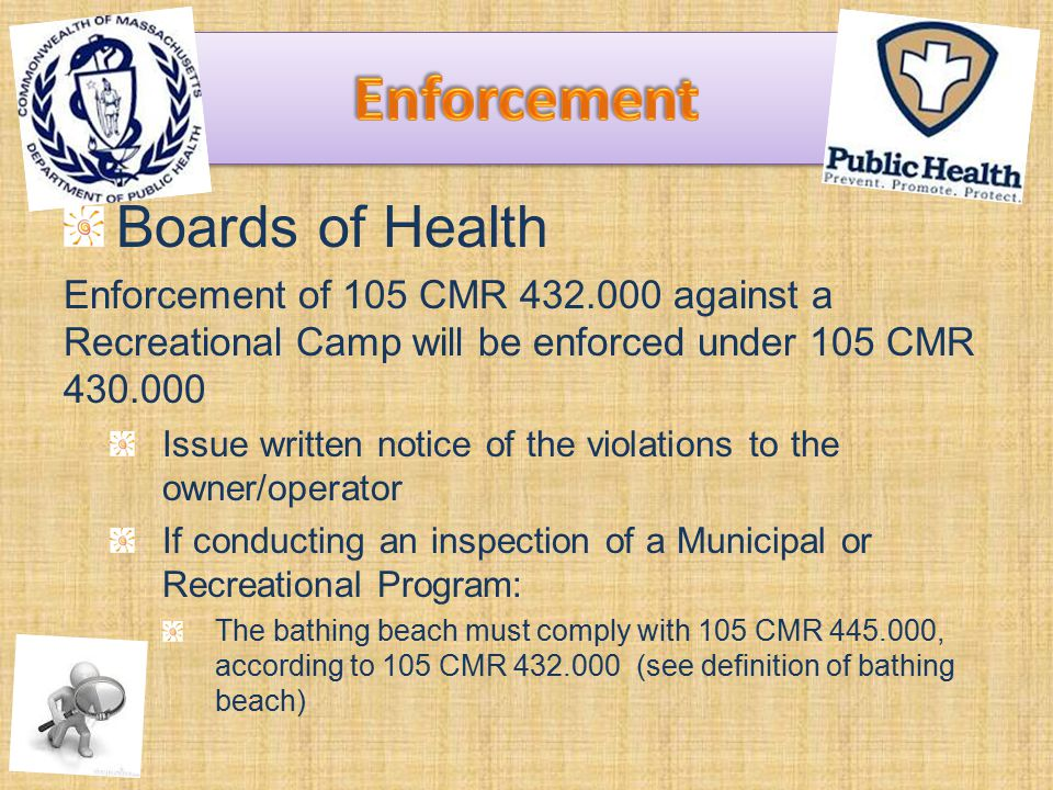 Boards of Health Enforcement of 105 CMR 432.000 against a Recreational Camp will be enforced under 105 CMR 430.000 Issue written notice of the violations to the owner/operator If conducting an inspection of a Municipal or Recreational Program: The bathing beach must comply with 105 CMR 445.000, according to 105 CMR 432.000 (see definition of bathing beach)