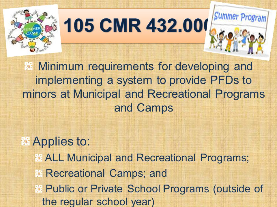 Minimum requirements for developing and implementing a system to provide PFDs to minors at Municipal and Recreational Programs and Camps Applies to: ALL Municipal and Recreational Programs; Recreational Camps; and Public or Private School Programs (outside of the regular school year)