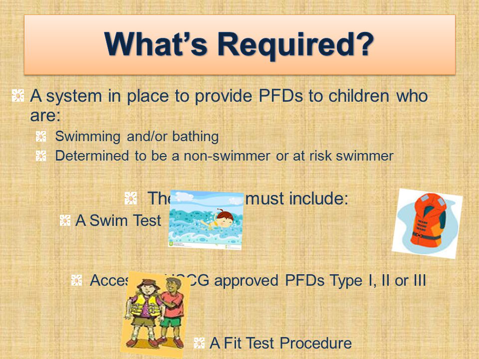 A system in place to provide PFDs to children who are: Swimming and/or bathing Determined to be a non-swimmer or at risk swimmer The system must include: A Swim Test Access to USCG approved PFDs Type I, II or III A Fit Test Procedure