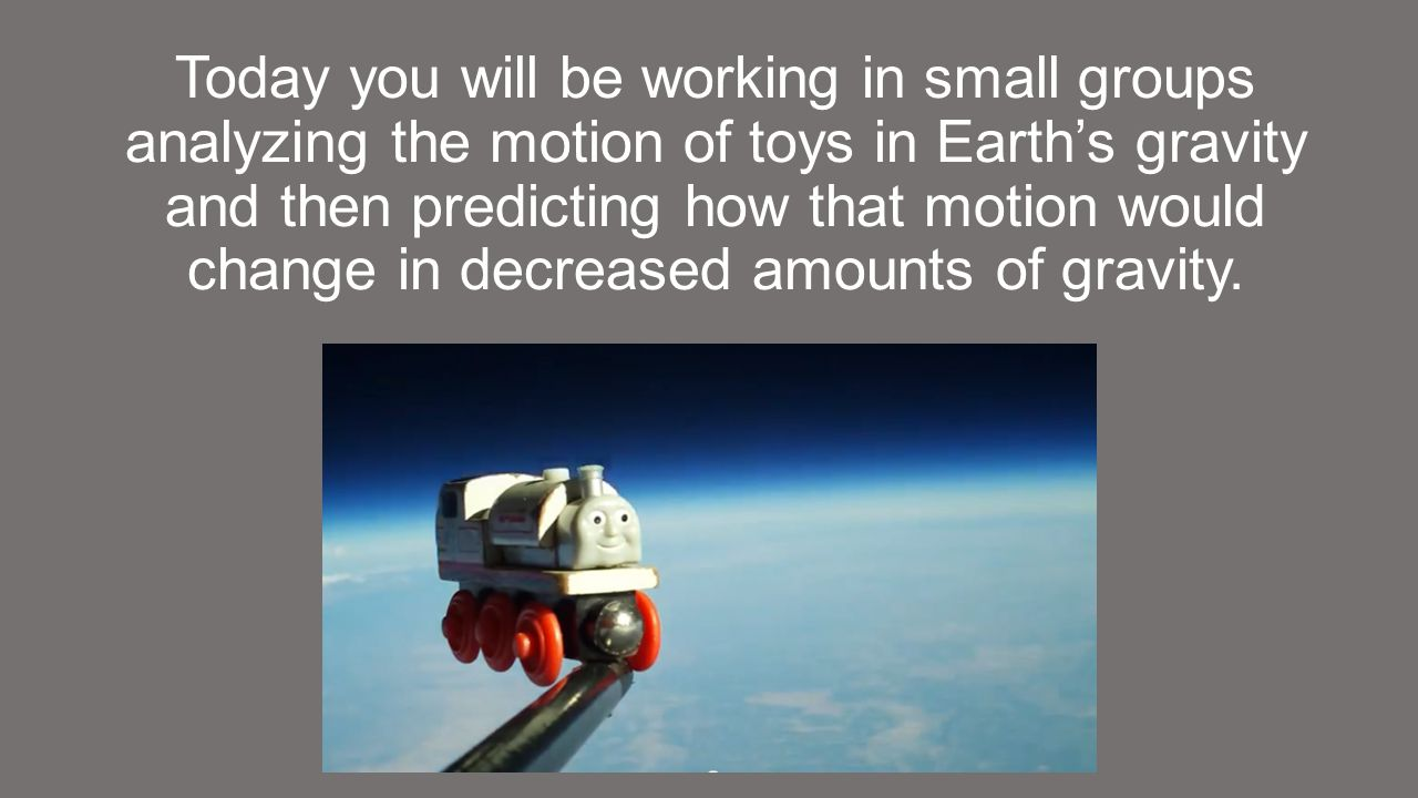 Today you will be working in small groups analyzing the motion of toys in Earth's gravity and then predicting how that motion would change in decreased amounts of gravity.
