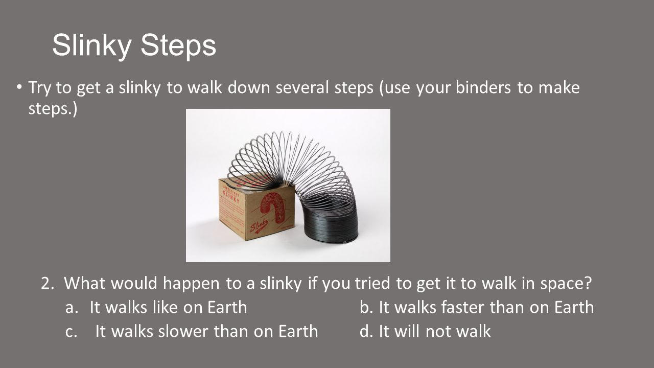 Slinky Steps Try to get a slinky to walk down several steps (use your binders to make steps.) 2.