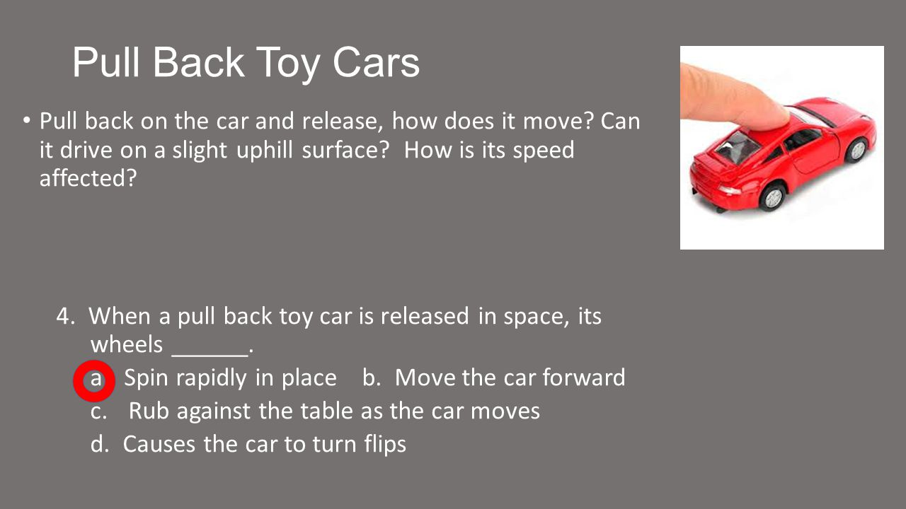 Pull Back Toy Cars Pull back on the car and release, how does it move.