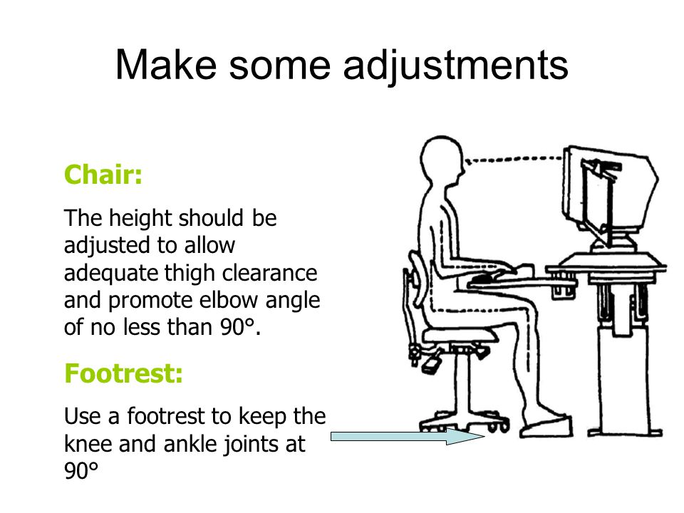 Make some adjustments Chair: The height should be adjusted to allow adequate thigh clearance and promote elbow angle of no less than 90°.