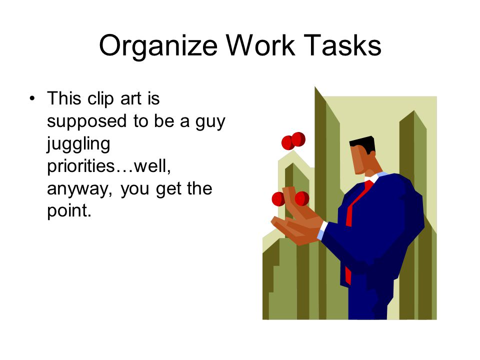 Organize Work Tasks This clip art is supposed to be a guy juggling priorities…well, anyway, you get the point.