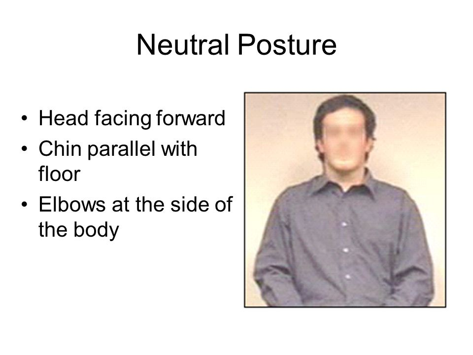 Neutral Posture Head facing forward Chin parallel with floor Elbows at the side of the body