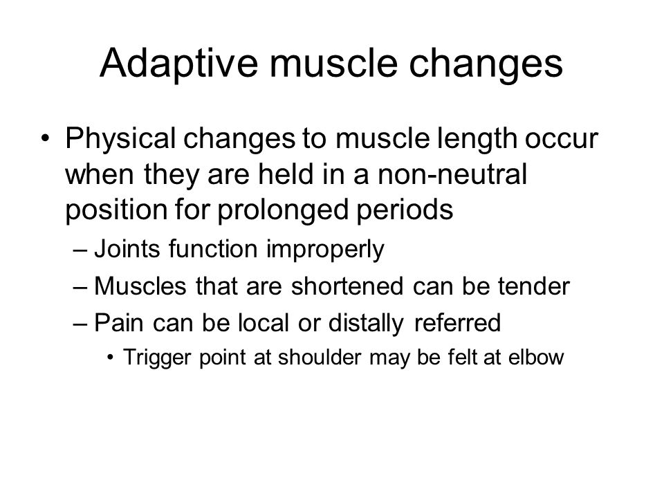 Adaptive muscle changes Physical changes to muscle length occur when they are held in a non-neutral position for prolonged periods –Joints function improperly –Muscles that are shortened can be tender –Pain can be local or distally referred Trigger point at shoulder may be felt at elbow